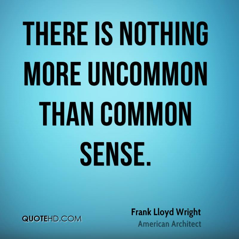 There is nothing more uncommon than common sense.