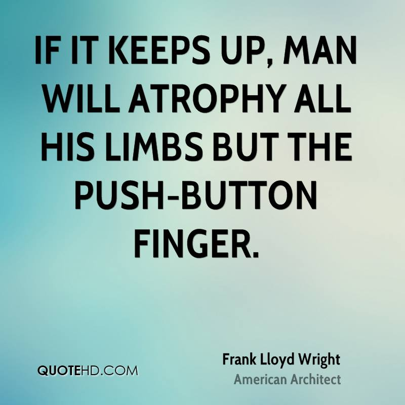 If it keeps up, man will atrophy all his limbs but the push-button finger.
