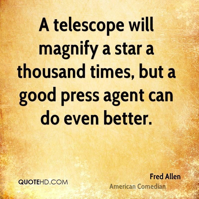 A telescope will magnify a star a thousand times, but a good press agent can do even better.
