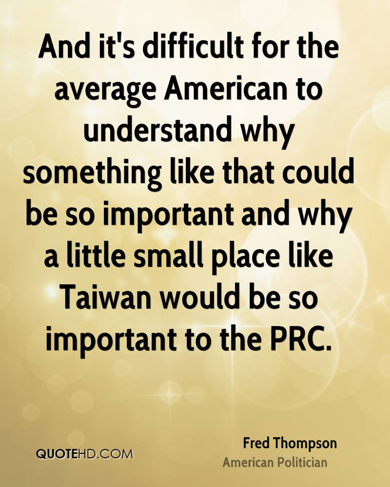 And it's difficult for the average American to understand why something like that could be so important and why a little small place like Taiwan would be so important to the PRC.