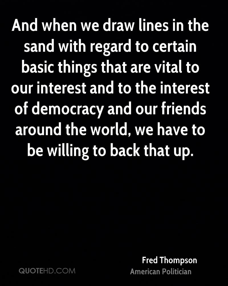 And when we draw lines in the sand with regard to certain basic things that are vital to our interest and to the interest of democracy and our friends around the world, we have to be willing to back that up.
