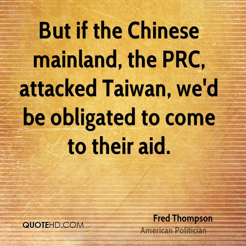 But if the Chinese mainland, the PRC, attacked Taiwan, we'd be obligated to come to their aid.