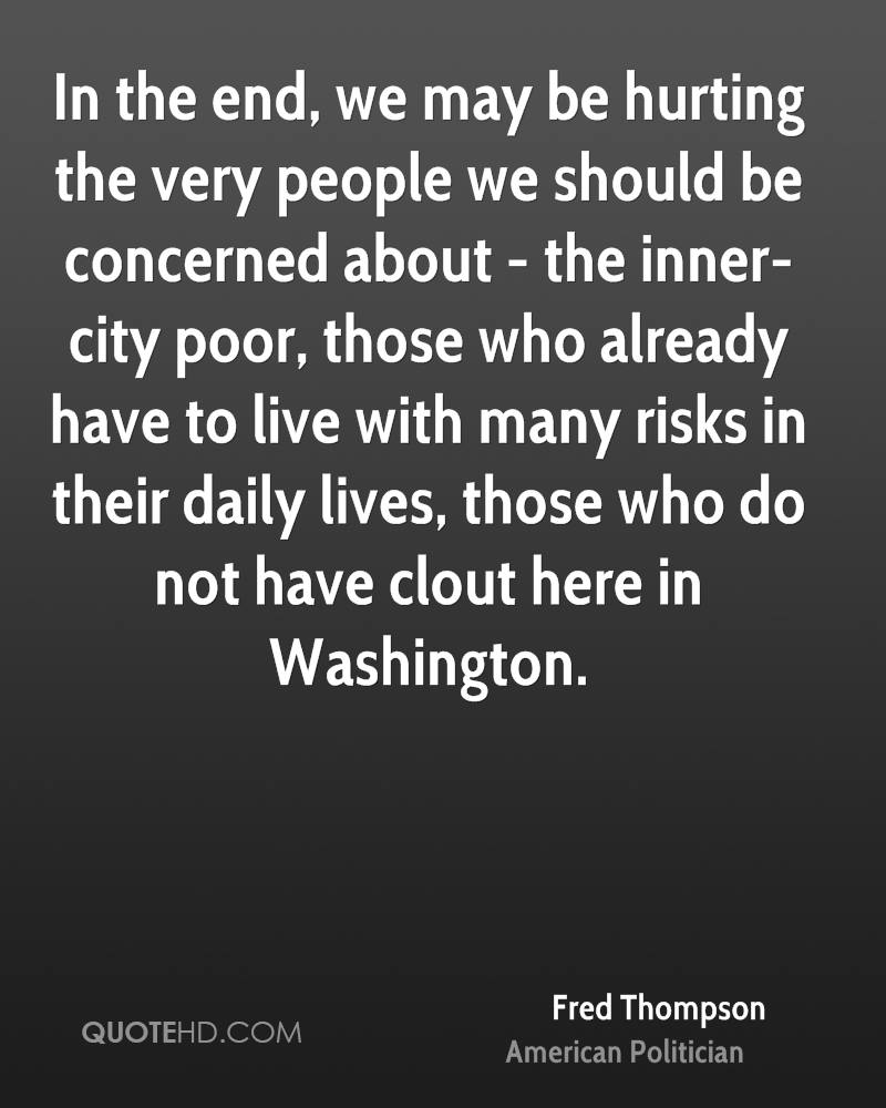 In the end, we may be hurting the very people we should be concerned about - the inner-city poor, those who already have to live with many risks in their daily lives, those who do not have clout here in Washington.