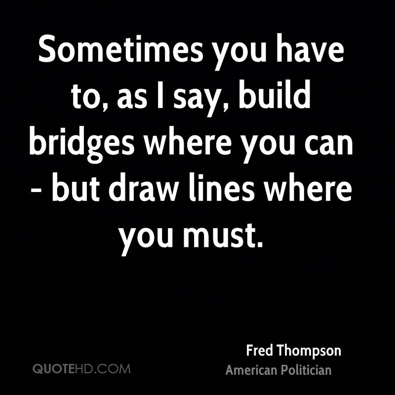 Sometimes you have to, as I say, build bridges where you can - but draw lines where you must.