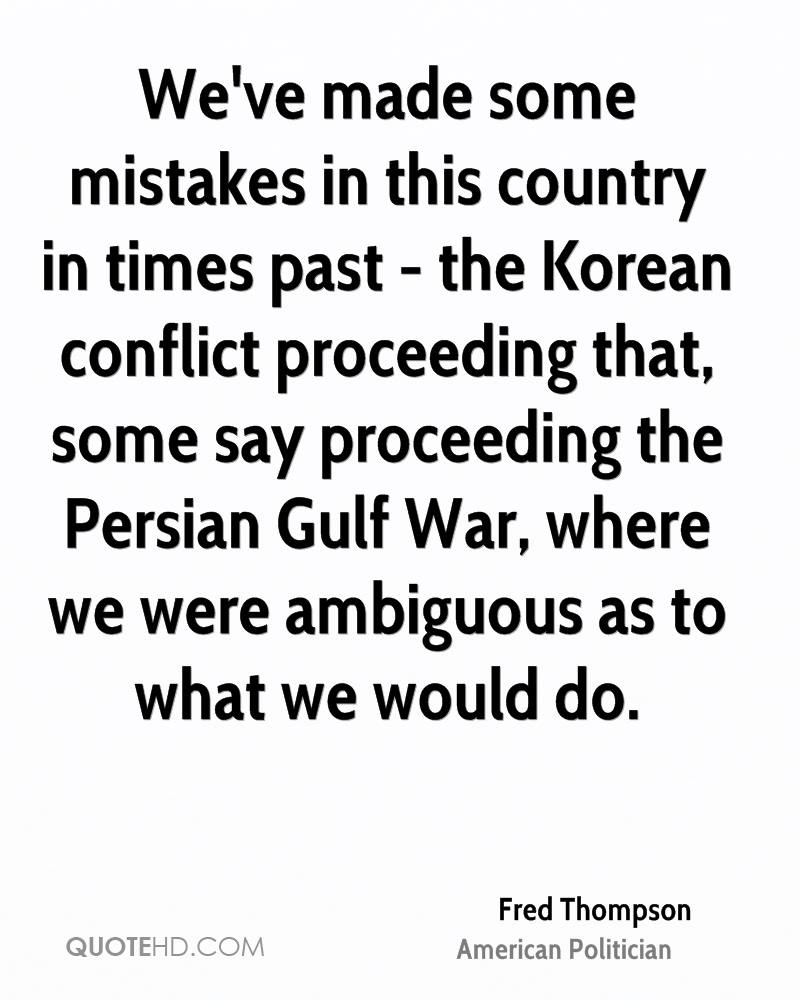We've made some mistakes in this country in times past - the Korean conflict proceeding that, some say proceeding the Persian Gulf War, where we were ambiguous as to what we would do.