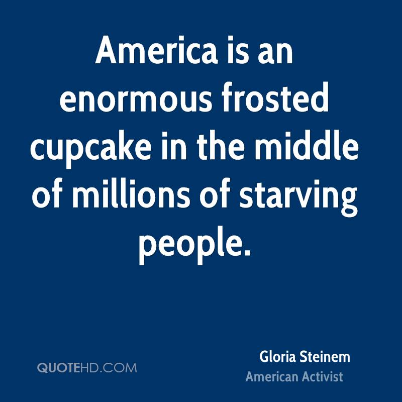 America is an enormous frosted cupcake in the middle of millions of starving people.