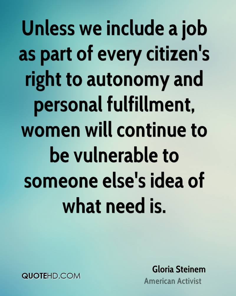 Unless we include a job as part of every citizen's right to autonomy and personal fulfillment, women will continue to be vulnerable to someone else's idea of what need is.