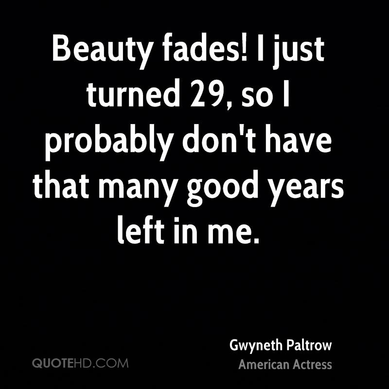 Beauty fades! I just turned 29, so I probably don't have that many good years left in me.