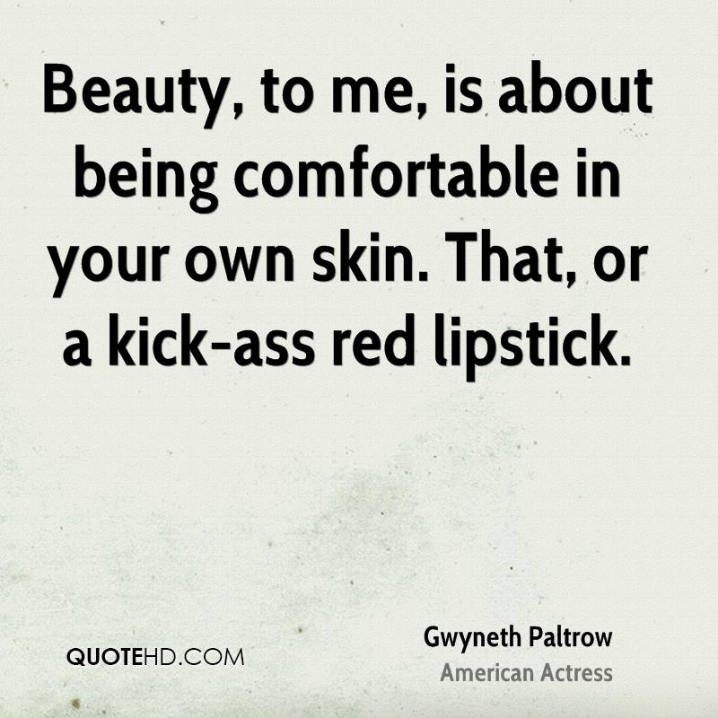 Beauty, to me, is about being comfortable in your own skin. That, or a kick-ass red lipstick.