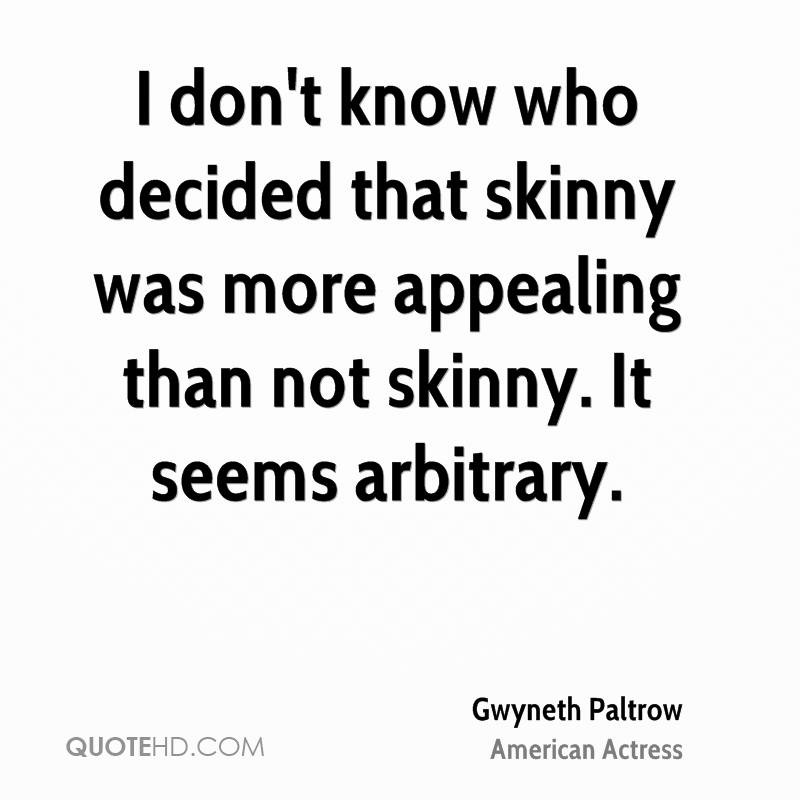 I don't know who decided that skinny was more appealing than not skinny. It seems arbitrary.