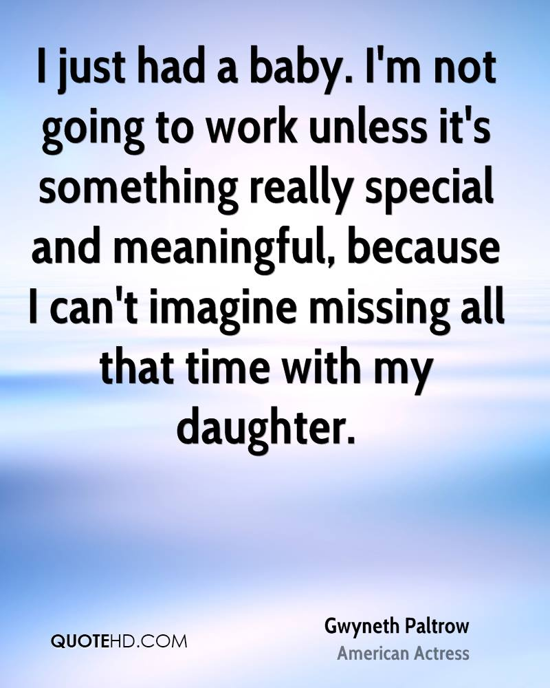 I just had a baby. I'm not going to work unless it's something really special and meaningful, because I can't imagine missing all that time with my daughter.