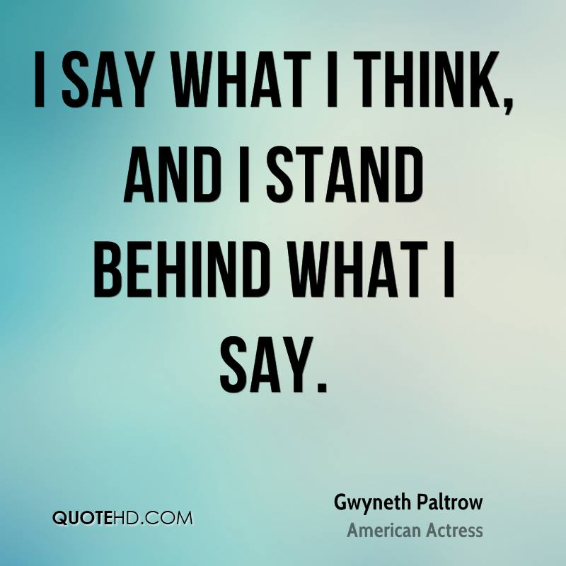 I say what I think, and I stand behind what I say.