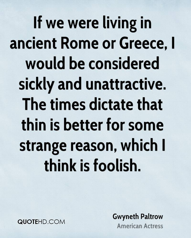 If we were living in ancient Rome or Greece, I would be considered sickly and unattractive. The times dictate that thin is better for some strange reason, which I think is foolish.