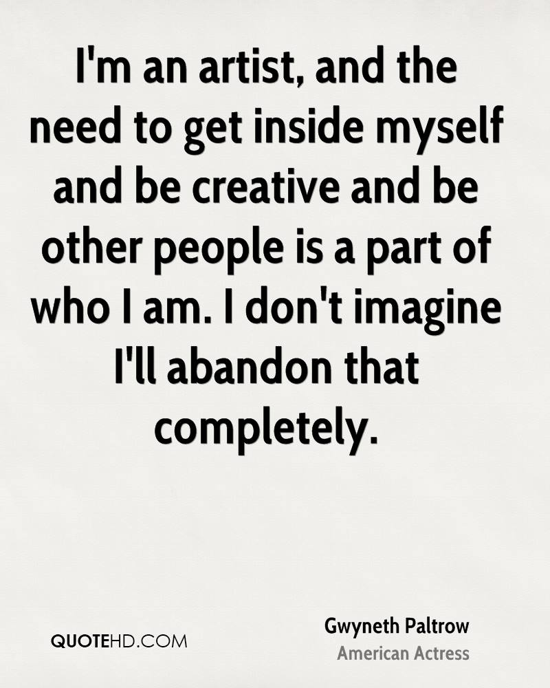 I'm an artist, and the need to get inside myself and be creative and be other people is a part of who I am. I don't imagine I'll abandon that completely.