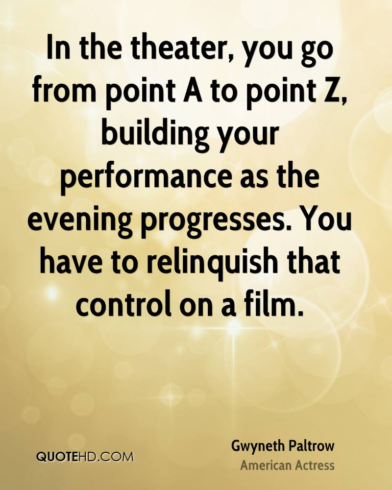 In the theater, you go from point A to point Z, building your performance as the evening progresses. You have to relinquish that control on a film.