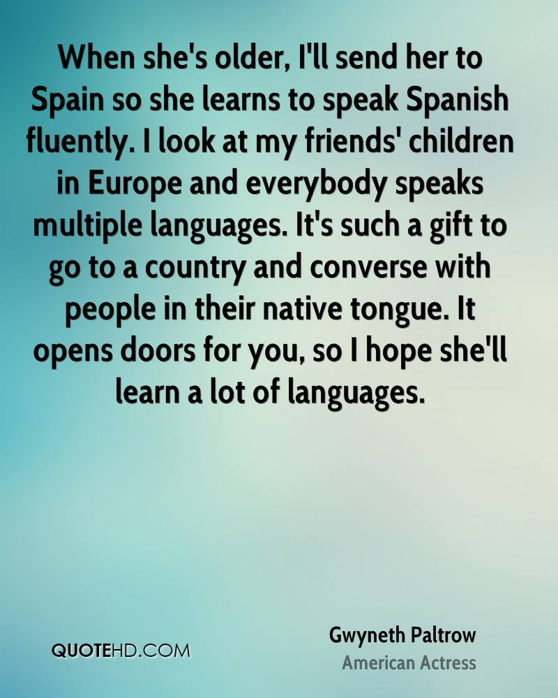 When she's older, I'll send her to Spain so she learns to speak Spanish fluently. I look at my friends' children in Europe and everybody speaks multiple languages. It's such a gift to go to a country and converse with people in their native tongue. It opens doors for you, so I hope she'll learn a lot of languages.