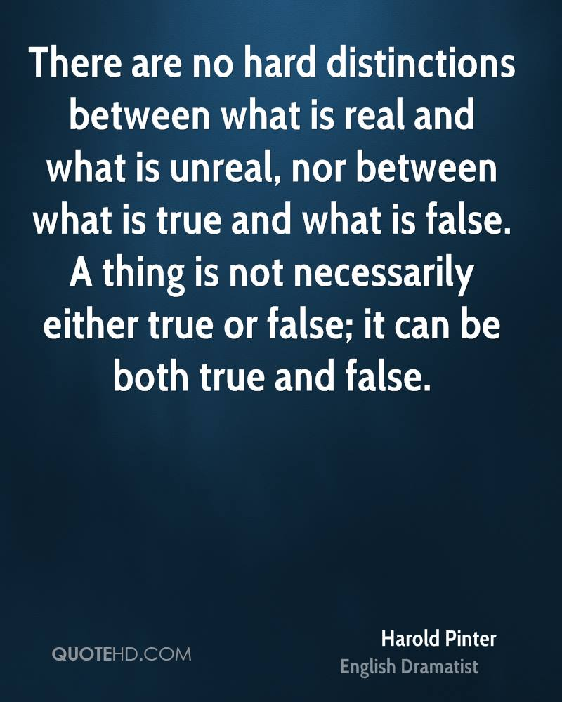 There are no hard distinctions between what is real and what is unreal, nor between what is true and what is false. A thing is not necessarily either true or false; it can be both true and false.
