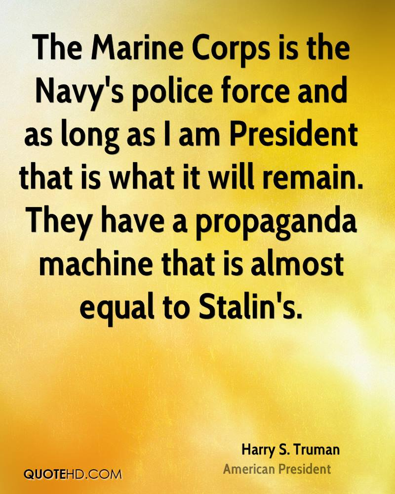 The Marine Corps is the Navy's police force and as long as I am President that is what it will remain. They have a propaganda machine that is almost equal to Stalin's.