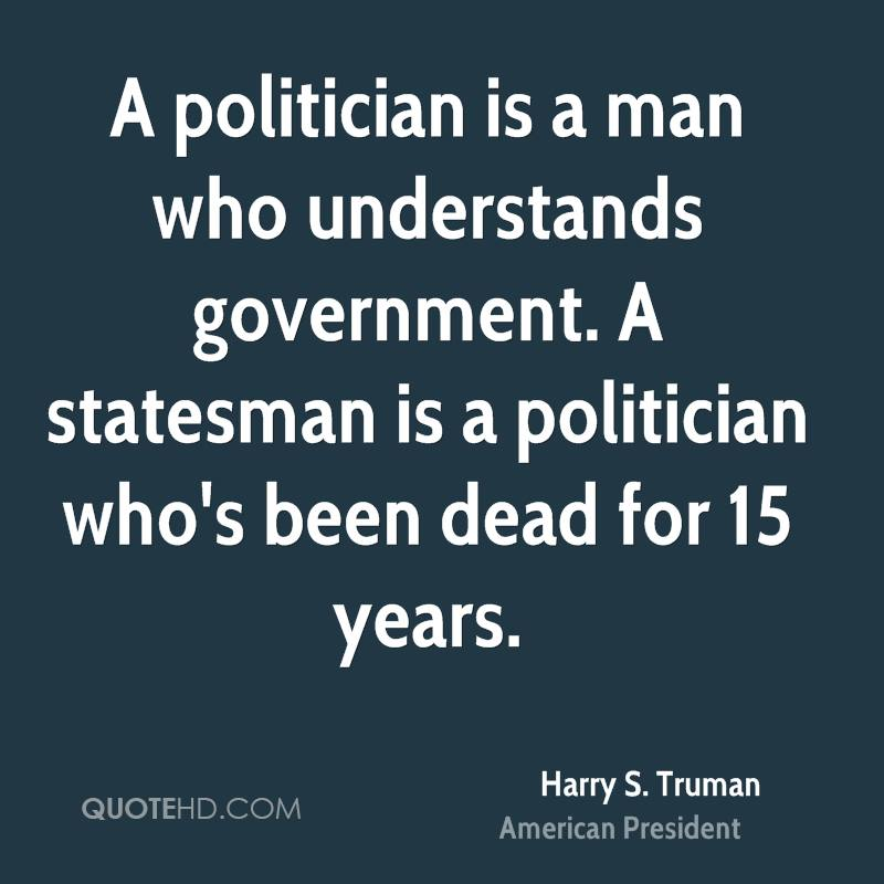 A politician is a man who understands government. A statesman is a politician who's been dead for 15 years.