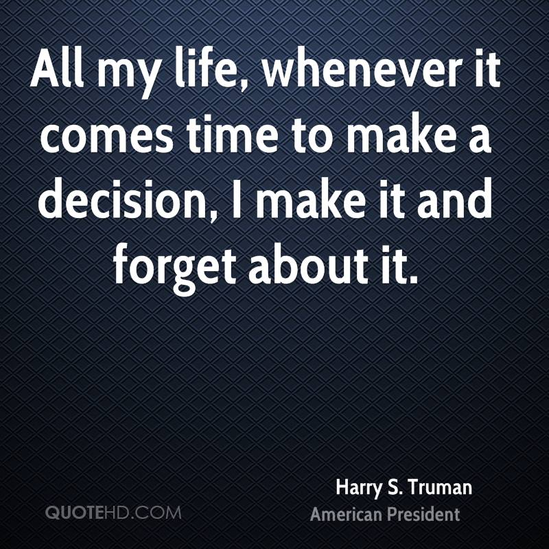 All my life, whenever it comes time to make a decision, I make it and forget about it.