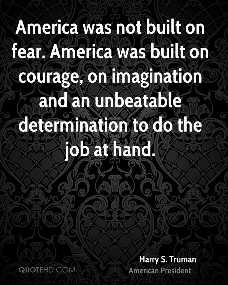 America was not built on fear. America was built on courage, on imagination and an unbeatable determination to do the job at hand.