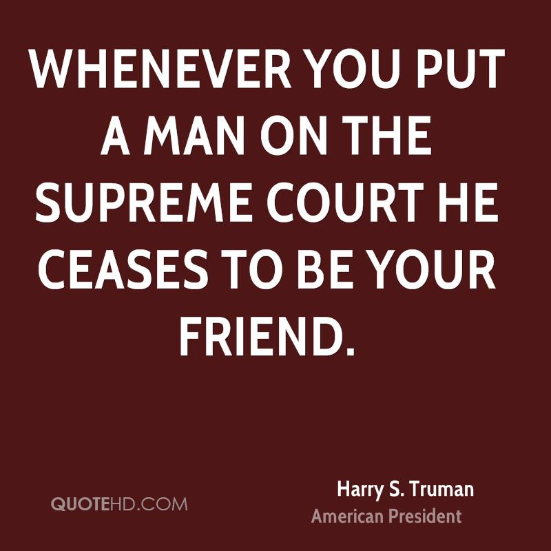 Whenever you put a man on the Supreme Court he ceases to be your friend.