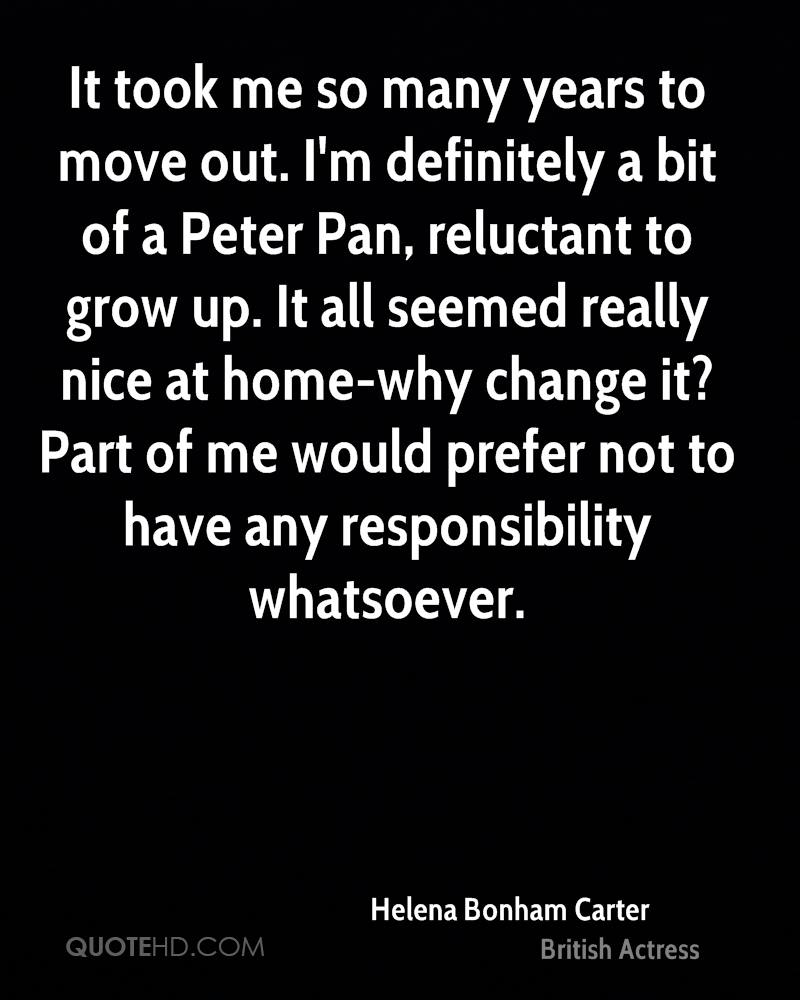 It took me so many years to move out. I'm definitely a bit of a Peter Pan, reluctant to grow up. It all seemed really nice at home-why change it? Part of me would prefer not to have any responsibility whatsoever.