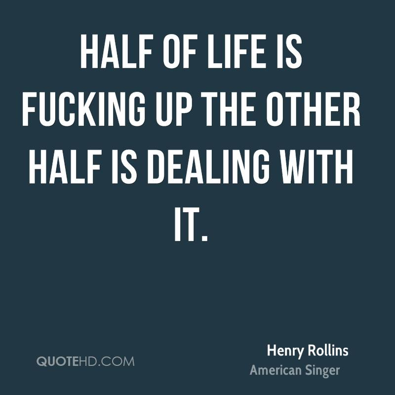 Half of life is fucking up the other half is dealing with it.