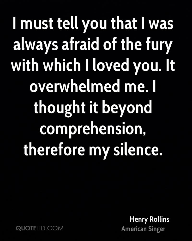 I must tell you that I was always afraid of the fury with which I loved you. It overwhelmed me. I thought it beyond comprehension, therefore my silence.