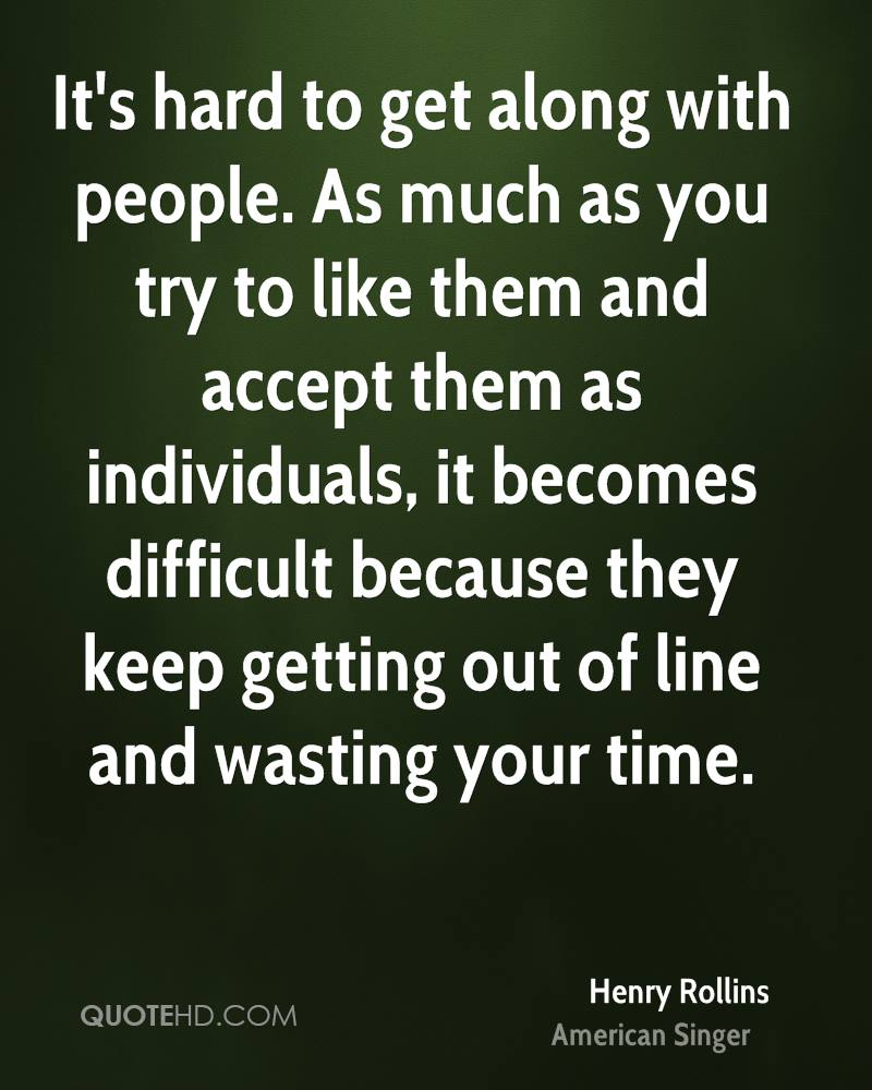 It's hard to get along with people. As much as you try to like them and accept them as individuals, it becomes difficult because they keep getting out of line and wasting your time.