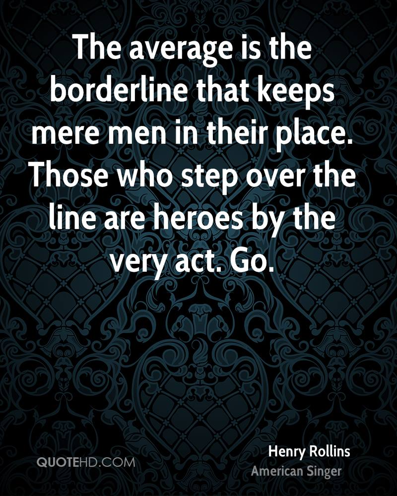 The average is the borderline that keeps mere men in their place. Those who step over the line are heroes by the very act. Go.