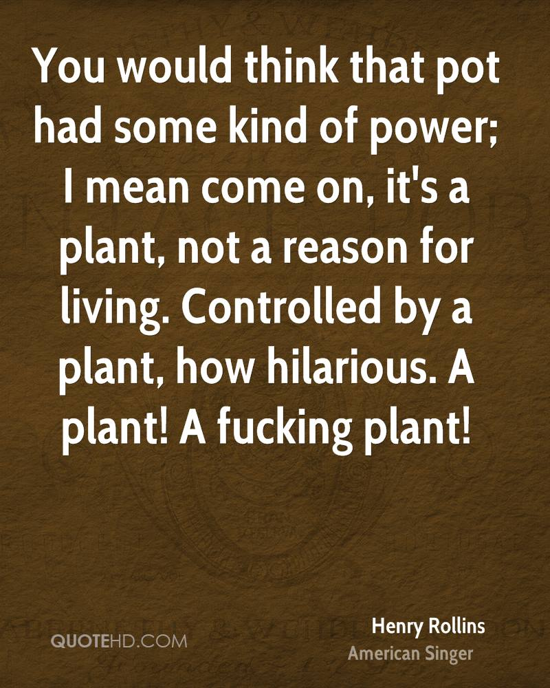 You would think that pot had some kind of power; I mean come on, it's a plant, not a reason for living. Controlled by a plant, how hilarious. A plant! A fucking plant!