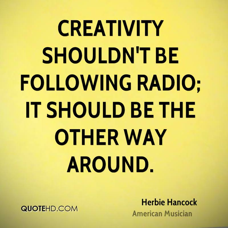 Creativity shouldn't be following radio; it should be the other way around.