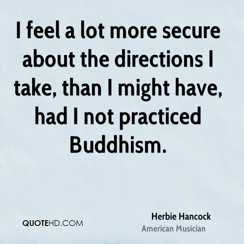 I feel a lot more secure about the directions I take, than I might have, had I not practiced Buddhism.