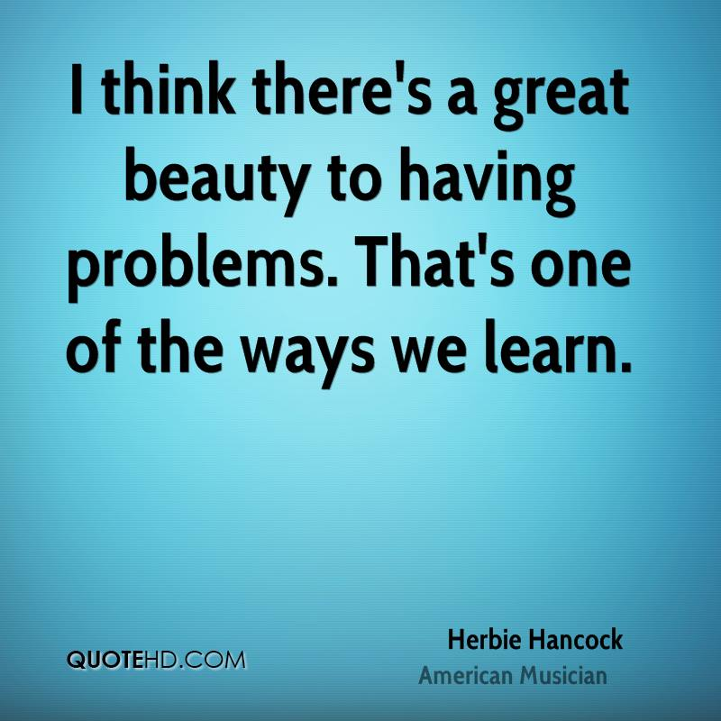 I think there's a great beauty to having problems. That's one of the ways we learn.