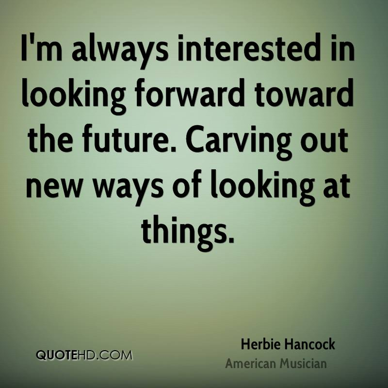 I'm always interested in looking forward toward the future. Carving out new ways of looking at things.