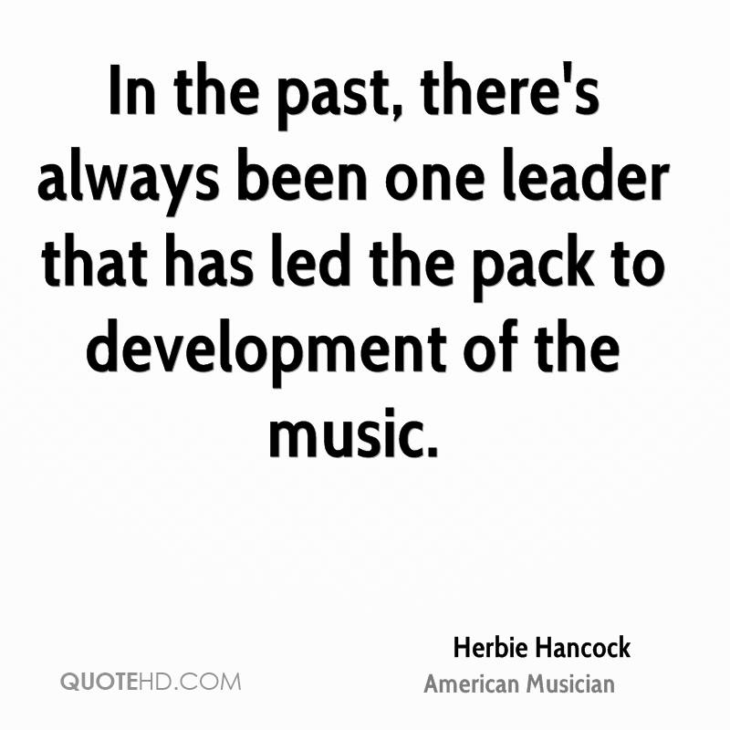 In the past, there's always been one leader that has led the pack to development of the music.