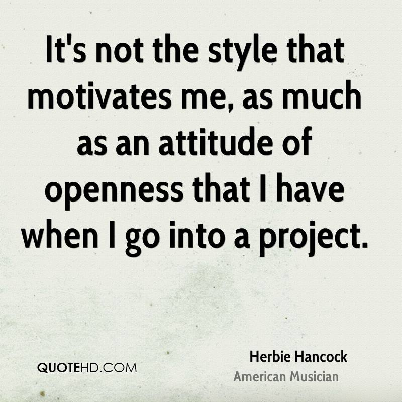 It's not the style that motivates me, as much as an attitude of openness that I have when I go into a project.
