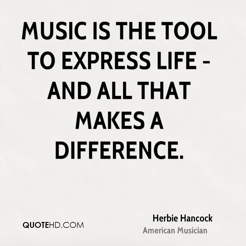 Music is the tool to express life - and all that makes a difference.