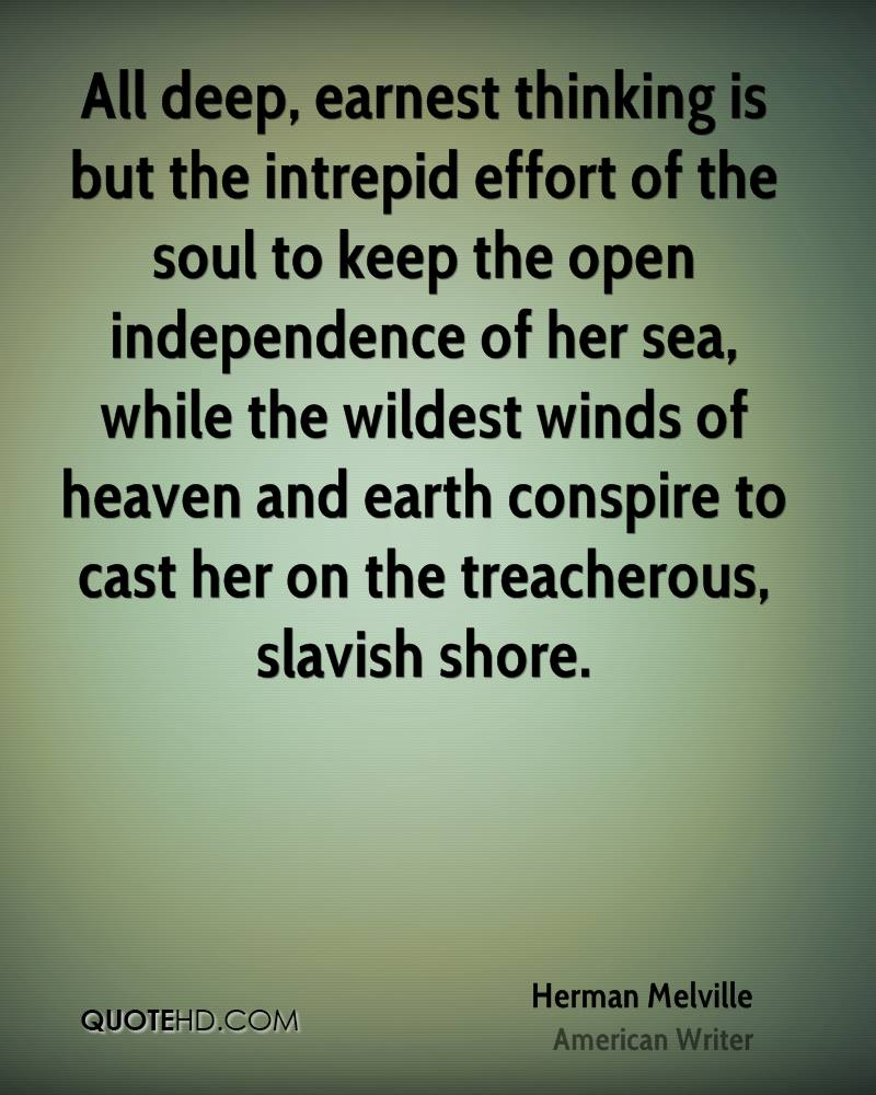All deep, earnest thinking is but the intrepid effort of the soul to keep the open independence of her sea, while the wildest winds of heaven and earth conspire to cast her on the treacherous, slavish shore.