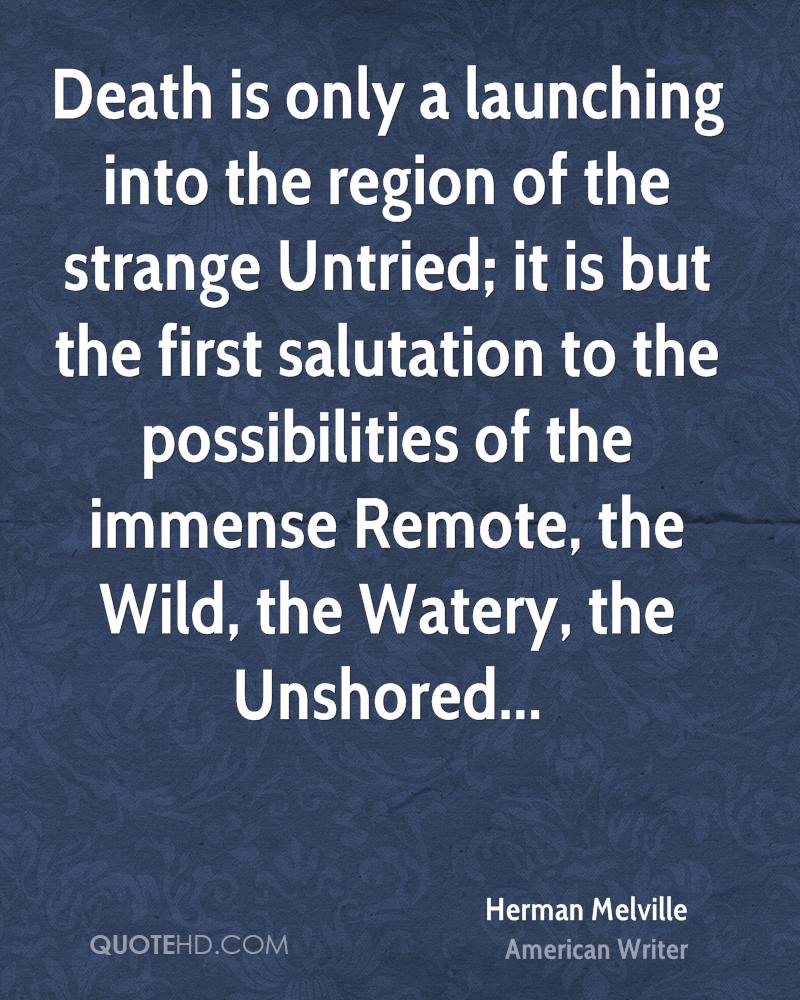 Death is only a launching into the region of the strange Untried; it is but the first salutation to the possibilities of the immense Remote, the Wild, the Watery, the Unshored...