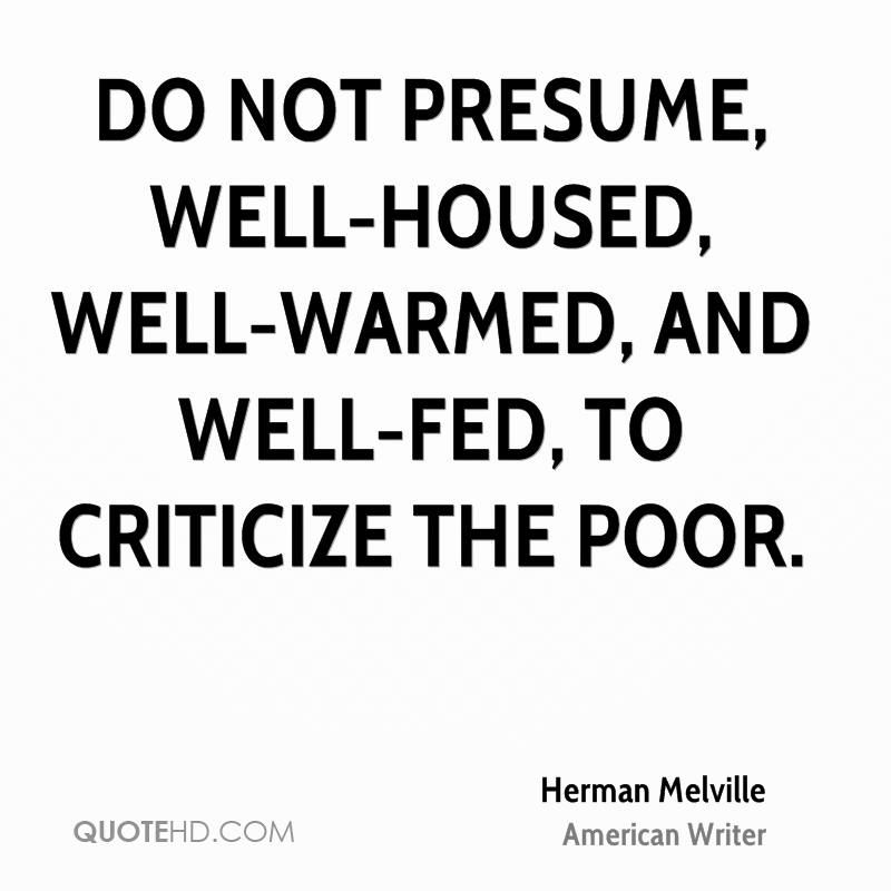 Do not presume, well-housed, well-warmed, and well-fed, to criticize the poor.