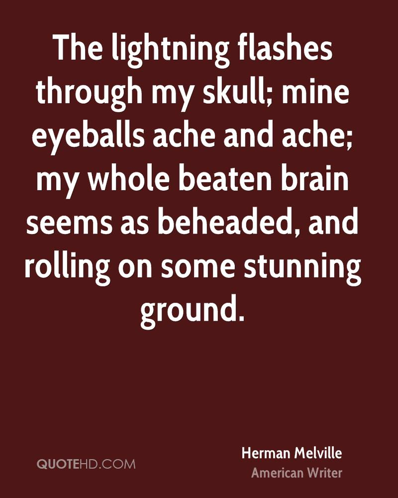 The lightning flashes through my skull; mine eyeballs ache and ache; my whole beaten brain seems as beheaded, and rolling on some stunning ground.