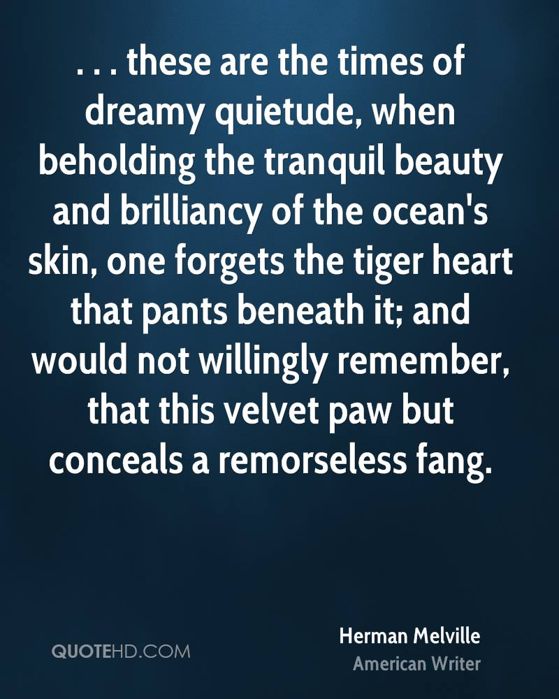 . . . these are the times of dreamy quietude, when beholding the tranquil beauty and brilliancy of the ocean's skin, one forgets the tiger heart that pants beneath it; and would not willingly remember, that this velvet paw but conceals a remorseless fang.