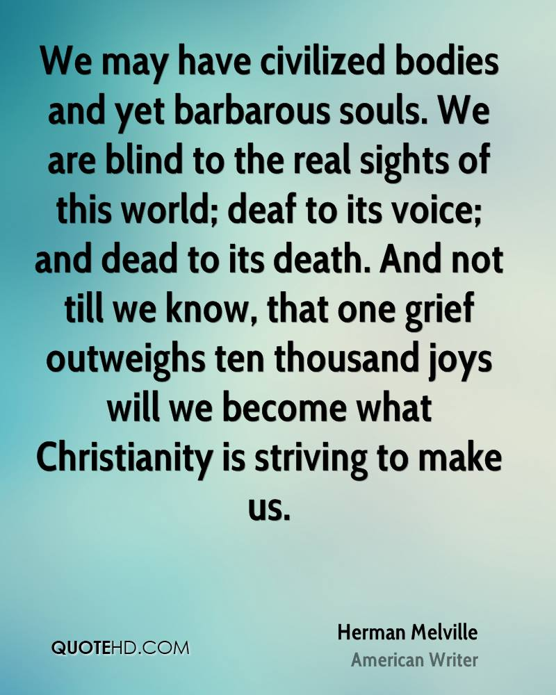 We may have civilized bodies and yet barbarous souls. We are blind to the real sights of this world; deaf to its voice; and dead to its death. And not till we know, that one grief outweighs ten thousand joys will we become what Christianity is striving to make us.