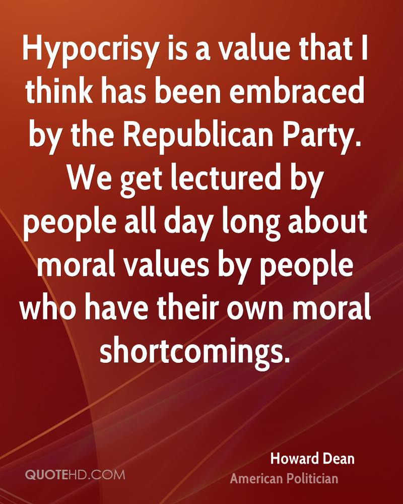Hypocrisy is a value that I think has been embraced by the Republican Party. We get lectured by people all day long about moral values by people who have their own moral shortcomings.
