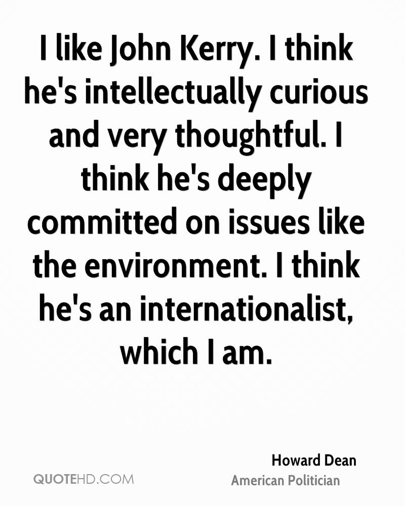 I like John Kerry. I think he's intellectually curious and very thoughtful. I think he's deeply committed on issues like the environment. I think he's an internationalist, which I am.