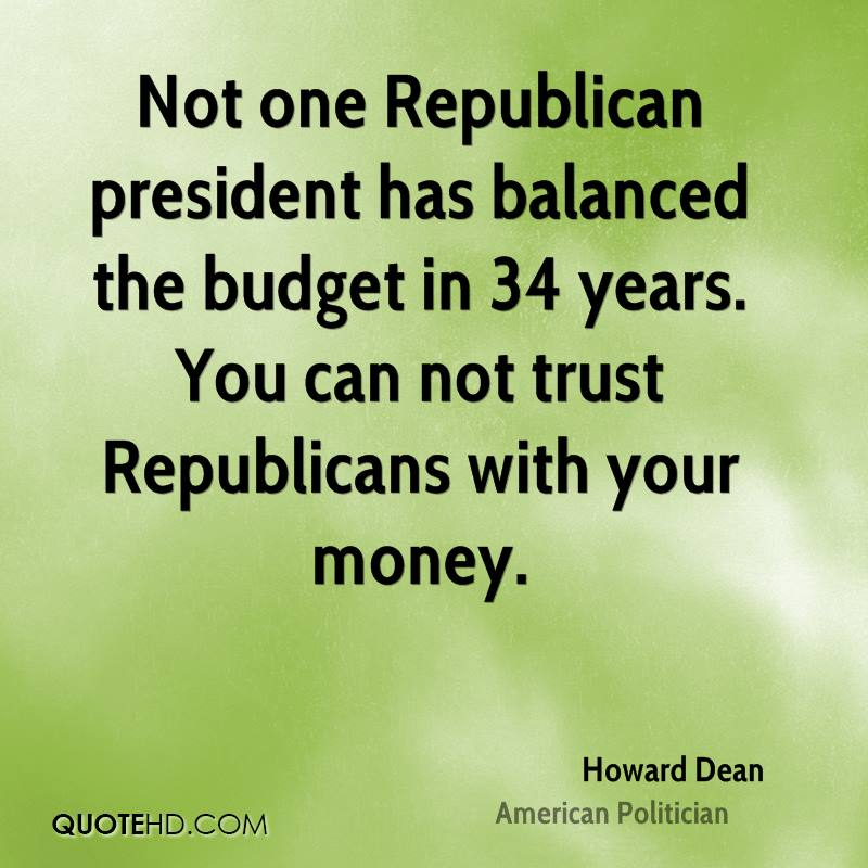 Not one Republican president has balanced the budget in 34 years. You can not trust Republicans with your money.