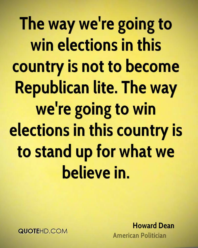 The way we're going to win elections in this country is not to become Republican lite. The way we're going to win elections in this country is to stand up for what we believe in.