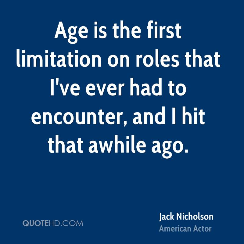 Age is the first limitation on roles that I've ever had to encounter, and I hit that awhile ago.